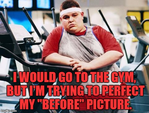 "fat gym trainer | I WOULD GO TO THE GYM, BUT I'M TRYING TO PERFECT MY ""BEFORE"" PICTURE. 