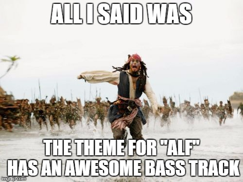 "Jack Sparrow Being Chased Meme | ALL I SAID WAS THE THEME FOR ""ALF"" HAS AN AWESOME BASS TRACK 