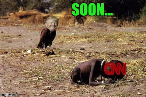 Fake News...Soon.... | SOON... | image tagged in dank memes,donald trump,maga,cnn fake news | made w/ Imgflip meme maker