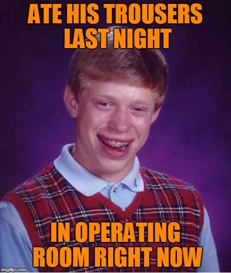 Bad Luck Brian Meme | ATE HIS TROUSERS LAST NIGHT IN OPERATING ROOM RIGHT NOW | image tagged in memes,bad luck brian | made w/ Imgflip meme maker