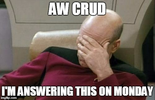 Captain Picard Facepalm Meme | AW CRUD I'M ANSWERING THIS ON MONDAY | image tagged in memes,captain picard facepalm | made w/ Imgflip meme maker