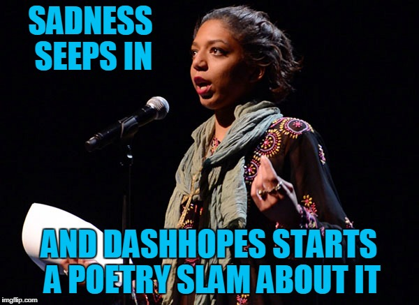 SADNESS SEEPS IN AND DASHHOPES STARTS A POETRY SLAM ABOUT IT | made w/ Imgflip meme maker