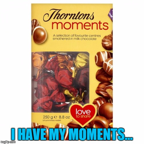 I HAVE MY MOMENTS... | made w/ Imgflip meme maker