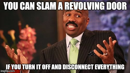 Steve Harvey Meme | YOU CAN SLAM A REVOLVING DOOR IF YOU TURN IT OFF AND DISCONNECT EVERYTHING | image tagged in memes,steve harvey | made w/ Imgflip meme maker