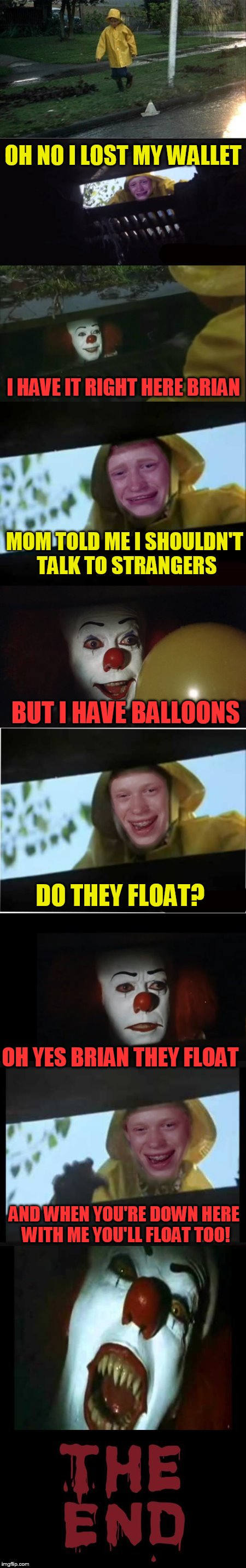 OH NO I LOST MY WALLET I HAVE IT RIGHT HERE BRIAN MOM TOLD ME I SHOULDN'T TALK TO STRANGERS BUT I HAVE BALLOONS DO THEY FLOAT? OH YES BRIAN  | image tagged in penny brian | made w/ Imgflip meme maker