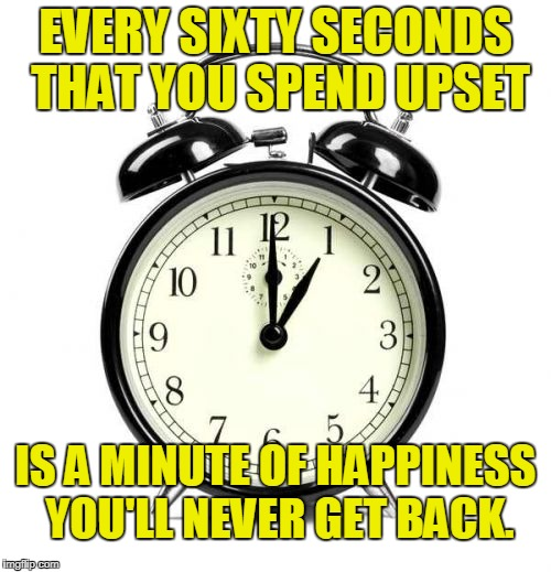 Don't Worry...Be Happy! | EVERY SIXTY SECONDS THAT YOU SPEND UPSET IS A MINUTE OF HAPPINESS YOU'LL NEVER GET BACK. | image tagged in memes,alarm clock,don't worry,be happy | made w/ Imgflip meme maker