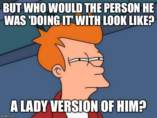 Futurama Fry Meme | BUT WHO WOULD THE PERSON HE WAS 'DOING IT' WITH LOOK LIKE? A LADY VERSION OF HIM? | image tagged in memes,futurama fry | made w/ Imgflip meme maker