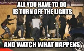 ALL YOU HAVE TO DO IS TURN OFF THE LIGHTS AND WATCH WHAT HAPPENS | image tagged in ferguson riot | made w/ Imgflip meme maker