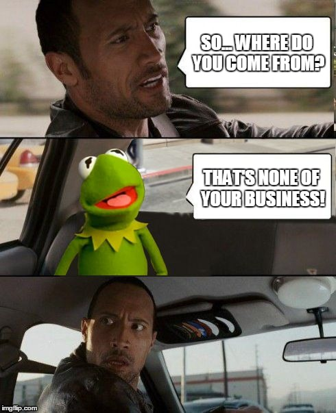 The Rock driving Kermit up the wall. From https://imgflip.com/i/ujzmj - or was it https://imgflip.com/i/qbqjp Stolen Memes Week™ | SO... WHERE DO YOU COME FROM? THAT'S NONE OF YOUR BUSINESS! | image tagged in kermit rocks,memes,memes_king,the rock driving,but thats none of my business,stolen memes week | made w/ Imgflip meme maker