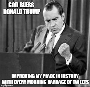 Make Nixon Great Again??? |  GOD BLESS DONALD TRUMP; IMPROVING MY PLACE IN HISTORY WITH EVERY MORNING BARRAGE OF TWEETS | image tagged in memes,trump,nixon,politics,trump tweeting,presidency | made w/ Imgflip meme maker