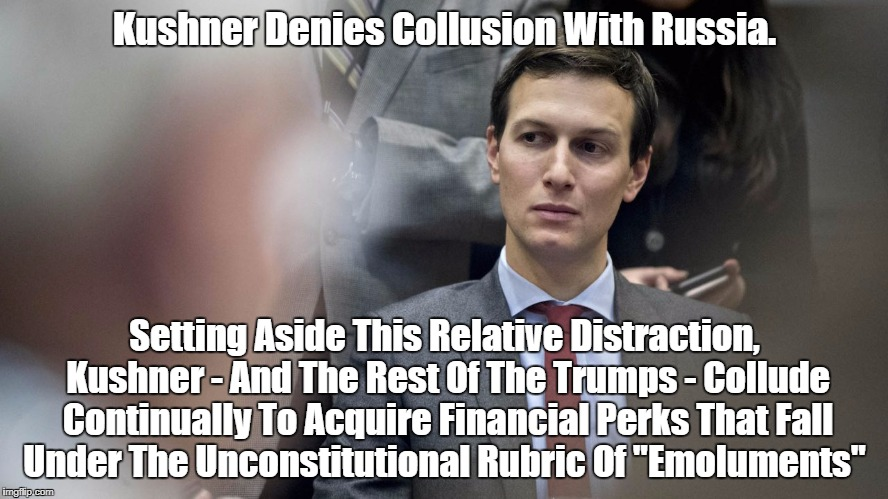 An Emolument A Minute | Kushner Denies Collusion With Russia. Setting Aside This Relative Distraction, Kushner - And The Rest Of The Trumps - Collude Continually To | image tagged in kushner | made w/ Imgflip meme maker