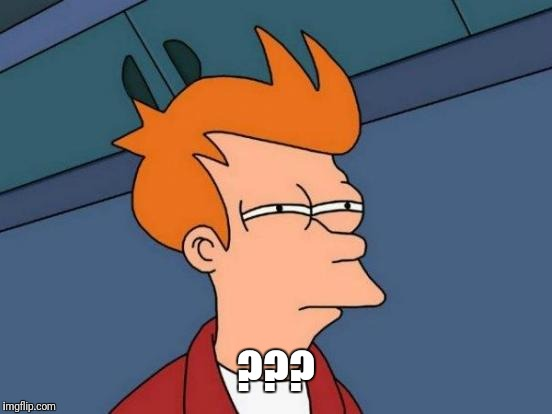 Futurama Fry Meme | ??? | image tagged in memes,futurama fry | made w/ Imgflip meme maker