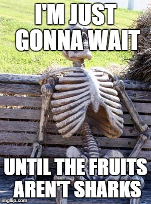Waiting Skeleton Meme | I'M JUST GONNA WAIT UNTIL THE FRUITS AREN'T SHARKS | image tagged in memes,waiting skeleton | made w/ Imgflip meme maker