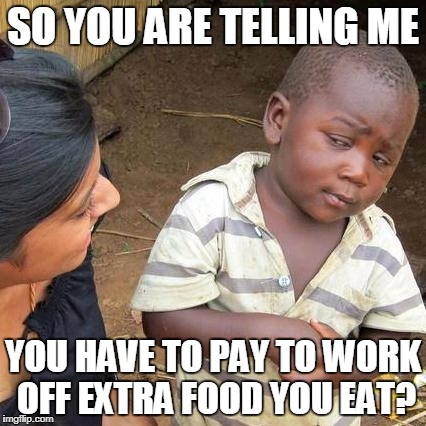 Gym memberships... | SO YOU ARE TELLING ME YOU HAVE TO PAY TO WORK OFF EXTRA FOOD YOU EAT? | image tagged in memes,third world skeptical kid,gym memberships | made w/ Imgflip meme maker