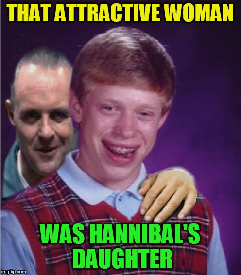 Hannibal Lecter And Bad Luck Brian | THAT ATTRACTIVE WOMAN WAS HANNIBAL'S DAUGHTER | image tagged in hannibal lecter and bad luck brian | made w/ Imgflip meme maker