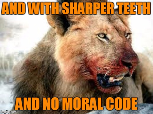 AND WITH SHARPER TEETH AND NO MORAL CODE | made w/ Imgflip meme maker