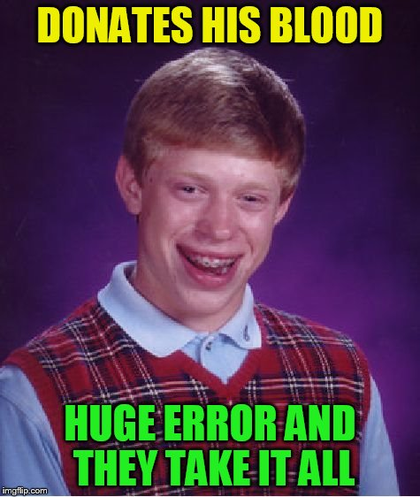 Bad Luck Brian Meme | DONATES HIS BLOOD HUGE ERROR AND THEY TAKE IT ALL | image tagged in memes,bad luck brian | made w/ Imgflip meme maker