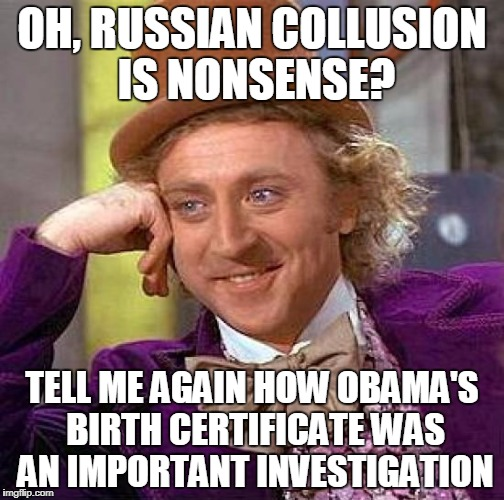 Creepy Condescending Wonka Meme | OH, RUSSIAN COLLUSION IS NONSENSE? TELL ME AGAIN HOW OBAMA'S BIRTH CERTIFICATE WAS AN IMPORTANT INVESTIGATION | image tagged in memes,creepy condescending wonka | made w/ Imgflip meme maker