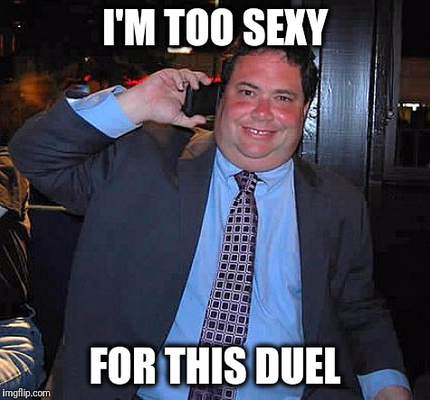 I'M TOO SEXY FOR THIS DUEL | image tagged in blake farenthold,duel,trump,maga,republicans,nevertrump | made w/ Imgflip meme maker