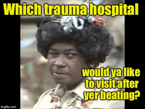 Which trauma hospital would ya like to visit after yer beating? | made w/ Imgflip meme maker