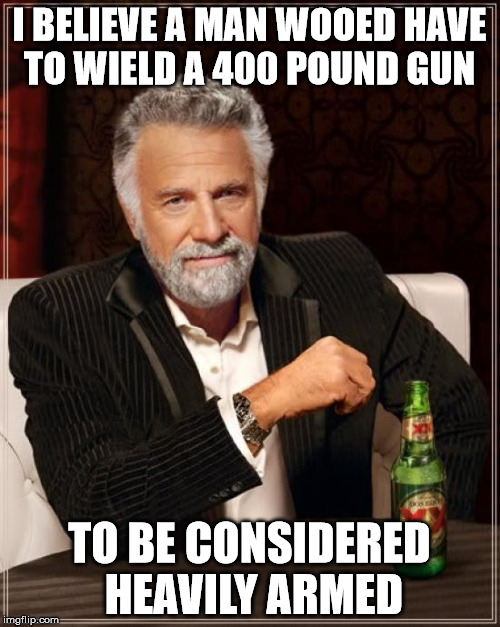 The Most Interesting Man In The World Meme | I BELIEVE A MAN WOOED HAVE TO WIELD A 400 POUND GUN TO BE CONSIDERED HEAVILY ARMED | image tagged in memes,the most interesting man in the world | made w/ Imgflip meme maker