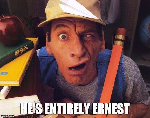 Literally...and please, no Grammar Nazis! | HE'S ENTIRELY ERNEST | image tagged in ernest,puns | made w/ Imgflip meme maker