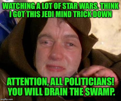 WATCHING A LOT OF STAR WARS. THINK I GOT THIS JEDI MIND TRICK DOWN ATTENTION, ALL POLITICIANS! YOU WILL DRAIN THE SWAMP. | made w/ Imgflip meme maker