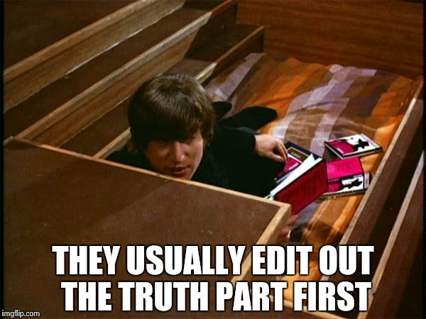 John in his pit | THEY USUALLY EDIT OUT THE TRUTH PART FIRST | image tagged in john in his pit | made w/ Imgflip meme maker