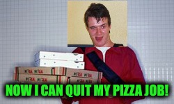 NOW I CAN QUIT MY PIZZA JOB! | made w/ Imgflip meme maker