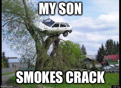 Secure Parking Meme | MY SON SMOKES CRACK | image tagged in memes,secure parking | made w/ Imgflip meme maker