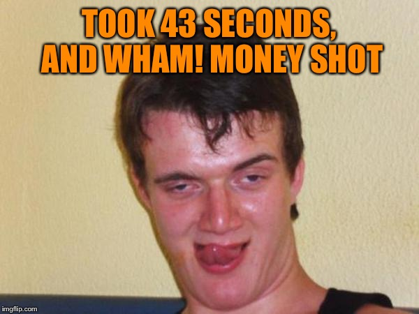TOOK 43 SECONDS, AND WHAM! MONEY SHOT | made w/ Imgflip meme maker