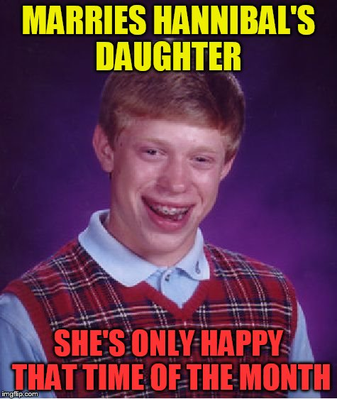 Bad Luck Brian Meme | MARRIES HANNIBAL'S DAUGHTER SHE'S ONLY HAPPY THAT TIME OF THE MONTH | image tagged in memes,bad luck brian | made w/ Imgflip meme maker