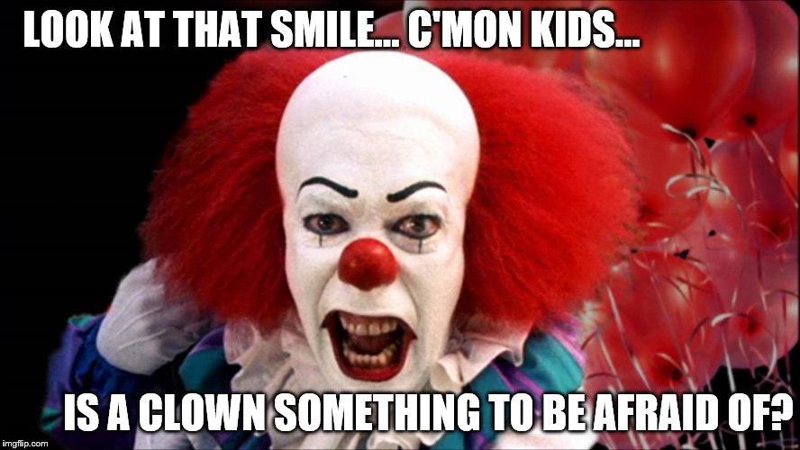 Clowns Really Aren't Scary | LOOK AT THAT SMILE... C'MON KIDS... IS A CLOWN SOMETHING TO BE AFRAID OF? | image tagged in pennywise the dancing clown,balloons | made w/ Imgflip meme maker