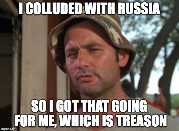 So I Got That Goin For Me Which Is Nice Meme | I COLLUDED WITH RUSSIA SO I GOT THAT GOING FOR ME, WHICH IS TREASON | image tagged in memes,so i got that goin for me which is nice | made w/ Imgflip meme maker