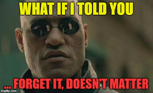Matrix Morpheus Meme | WHAT IF I TOLD YOU ... FORGET IT, DOESN'T MATTER | image tagged in memes,matrix morpheus | made w/ Imgflip meme maker