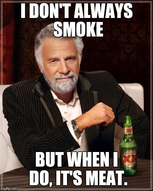 The Most Interesting Man In The World Meme | I DON'T ALWAYS SMOKE BUT WHEN I DO, IT'S MEAT. | image tagged in memes,the most interesting man in the world | made w/ Imgflip meme maker