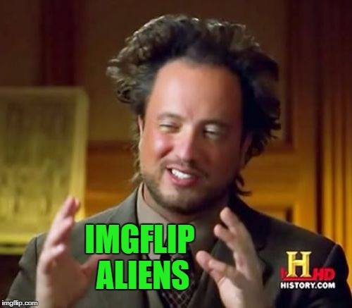 Ancient Aliens Meme | IMGFLIP ALIENS | image tagged in memes,ancient aliens | made w/ Imgflip meme maker
