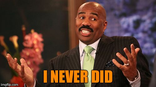 Steve Harvey Meme | I NEVER DID | image tagged in memes,steve harvey | made w/ Imgflip meme maker