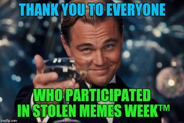 Stolen Memes Week™ Over a hundred memes and counting, several front pagers by users new and old.  Thank you! | THANK YOU TO EVERYONE WHO PARTICIPATED IN STOLEN MEMES WEEK™ | image tagged in memes,leonardo dicaprio cheers,stolen memes week,theme week,imgflip community | made w/ Imgflip meme maker