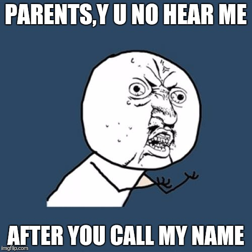 Y U No Meme | PARENTS,Y U NO HEAR ME AFTER YOU CALL MY NAME | image tagged in memes,y u no | made w/ Imgflip meme maker