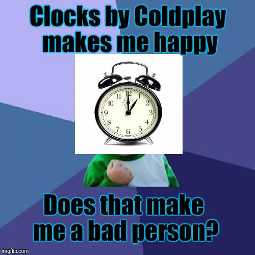 And this despite the official video........    :-oxxxx | Clocks by Coldplay makes me happy Does that make me a bad person? | image tagged in funny,success kid,music,pop culture,memes,humor | made w/ Imgflip meme maker