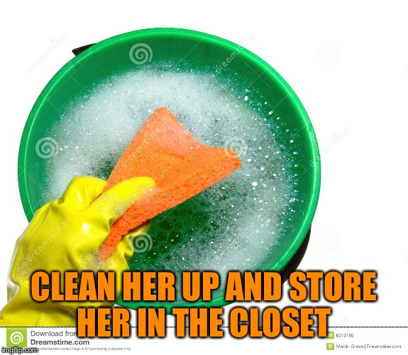 CLEAN HER UP AND STORE HER IN THE CLOSET | made w/ Imgflip meme maker