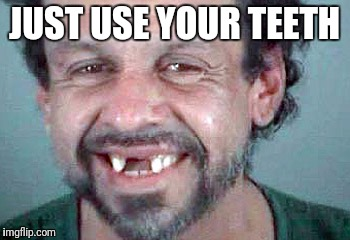JUST USE YOUR TEETH | made w/ Imgflip meme maker