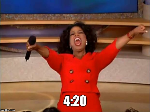 Oprah You Get A Meme | 4:20 | image tagged in memes,oprah you get a | made w/ Imgflip meme maker