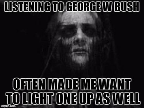 LISTENING TO GEORGE W BUSH OFTEN MADE ME WANT TO LIGHT ONE UP AS WELL | made w/ Imgflip meme maker