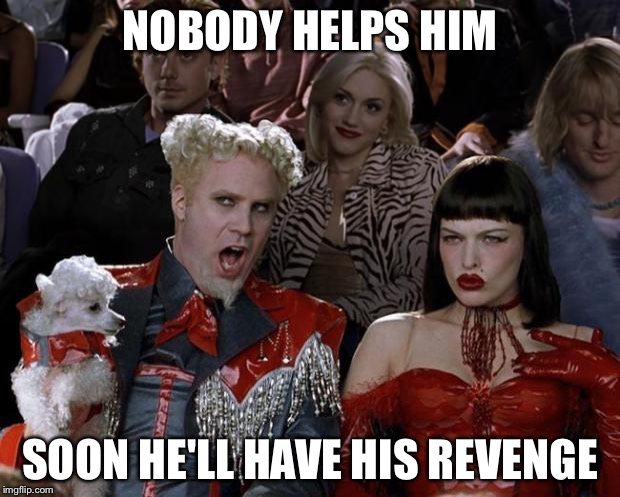 Mugatu So Hot Right Now Meme | NOBODY HELPS HIM SOON HE'LL HAVE HIS REVENGE | image tagged in memes,mugatu so hot right now | made w/ Imgflip meme maker