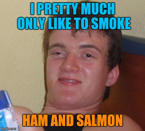 10 Guy Meme | I PRETTY MUCH ONLY LIKE TO SMOKE HAM AND SALMON | image tagged in memes,10 guy | made w/ Imgflip meme maker
