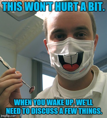 Never, Ever Get Full Sedation Oral Surgery! | THIS WON'T HURT A BIT. WHEN YOU WAKE UP, WE'LL NEED TO DISCUSS A FEW THINGS. | image tagged in dentist,creepy | made w/ Imgflip meme maker