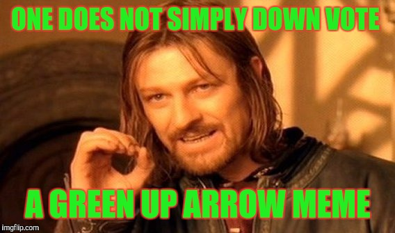 One Does Not Simply Meme | ONE DOES NOT SIMPLY DOWN VOTE A GREEN UP ARROW MEME | image tagged in memes,one does not simply | made w/ Imgflip meme maker