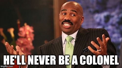 Steve Harvey Meme | HE'LL NEVER BE A COLONEL | image tagged in memes,steve harvey | made w/ Imgflip meme maker
